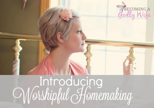 Introducing….Worshipful Homemaking
