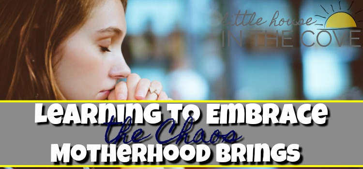 Learning to Embrace the Chaos Motherhood Brings