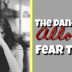 The Dangers of Allowing Fear to Rule