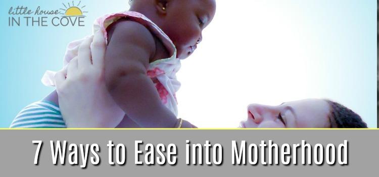7 Ways to Ease into Motherhood